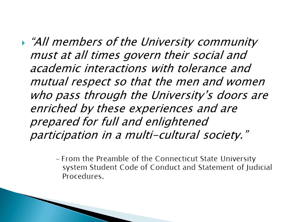  All members of the University community must at all times govern their social and academic interactions with tolerance and mutual respect so that the men and women who pass through the University's doors are enriched by these experiences and are prepared for full and enlightened participation in a multi-cultural society. - From the Preamble of the Connecticut State University system Student Code of Conduct and Statement of Judicial Procedures.