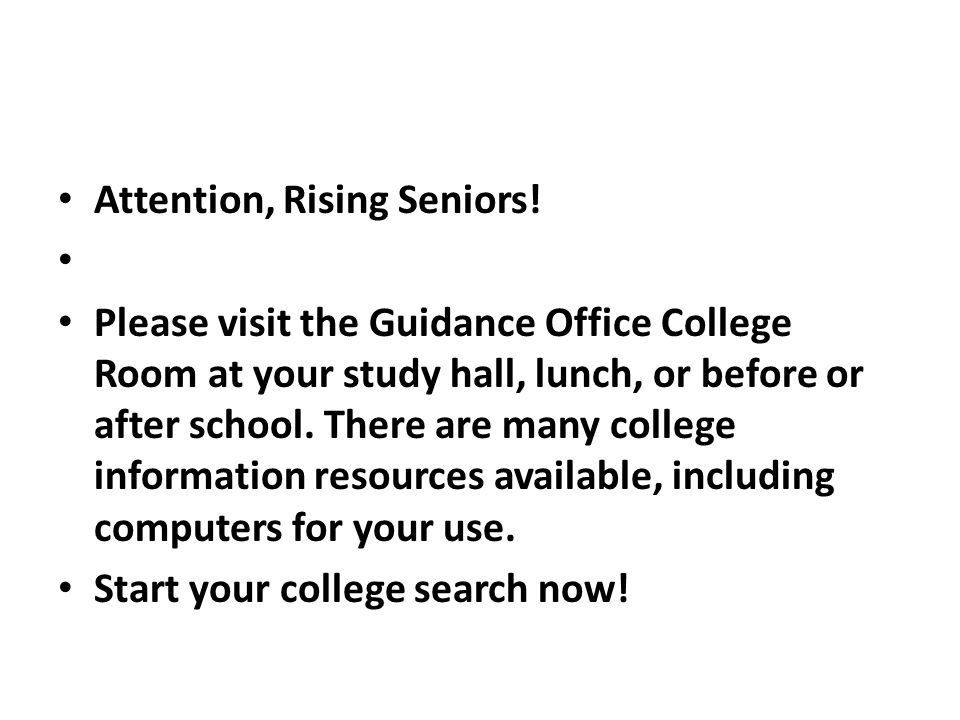 Attention, Rising Seniors! Please visit the Guidance Office College Room at your study hall, lunch, or before or after school. There are many college