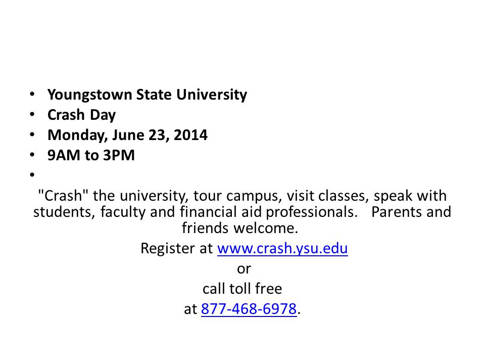 Youngstown State University Crash Day Monday, June 23, 2014 9AM to 3PM Crash the university, tour campus, visit classes, speak with students, faculty and financial aid professionals.