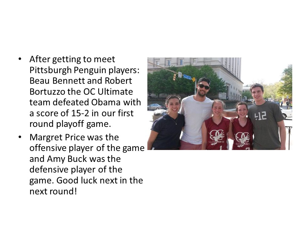 After getting to meet Pittsburgh Penguin players: Beau Bennett and Robert Bortuzzo the OC Ultimate team defeated Obama with a score of 15-2 in our first round playoff game.