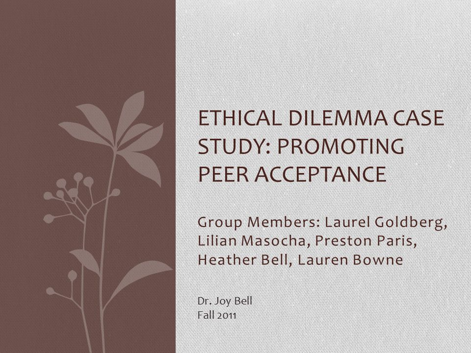Group Members: Laurel Goldberg, Lilian Masocha, Preston Paris, Heather Bell, Lauren Bowne ETHICAL DILEMMA CASE STUDY: PROMOTING PEER ACCEPTANCE Dr.