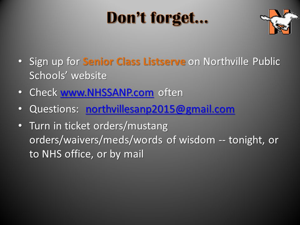 Sign up for Senior Class Listserve on Northville Public Schools' website Sign up for Senior Class Listserve on Northville Public Schools' website Check www.NHSSANP.com often Check www.NHSSANP.com oftenwww.NHSSANP.com Questions: northvillesanp2015@gmail.com Questions: northvillesanp2015@gmail.comnorthvillesanp2015@gmail.com Turn in ticket orders/mustang orders/waivers/meds/words of wisdom -- tonight, or to NHS office, or by mail Turn in ticket orders/mustang orders/waivers/meds/words of wisdom -- tonight, or to NHS office, or by mail