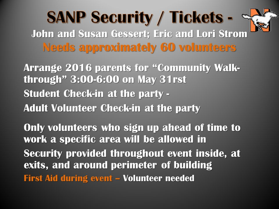 Arrange 2016 parents for Community Walk- through 3:00-6:00 on May 31rst Student Check-in at the party - Adult Volunteer Check-in at the party Only volunteers who sign up ahead of time to work a specific area will be allowed in Security provided throughout event inside, at exits, and around perimeter of building First Aid during event – Volunteer needed