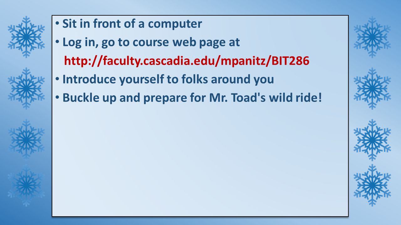 Sit in front of a computer Log in, go to course web page at http://faculty.cascadia.edu/mpanitz/BIT286 Introduce yourself to folks around you Buckle up and prepare for Mr.