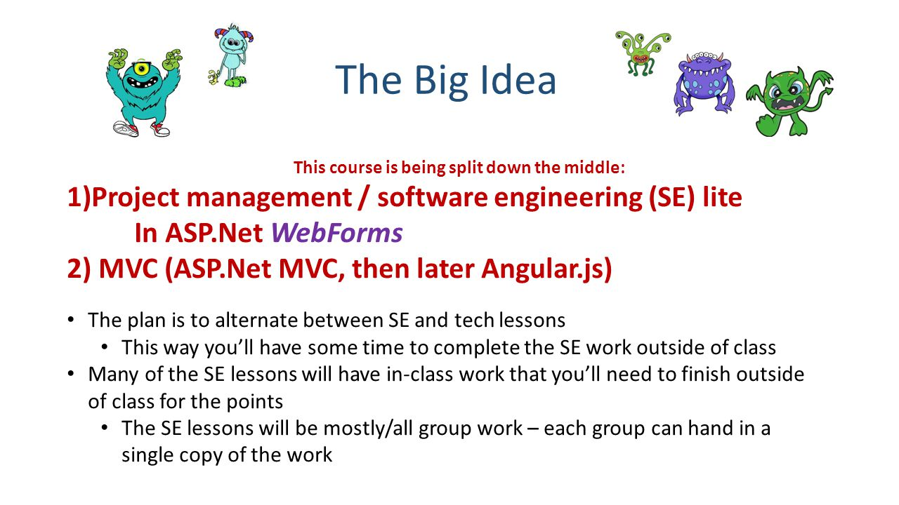 The Big Idea This course is being split down the middle: 1)Project management / software engineering (SE) lite In ASP.Net WebForms 2) MVC (ASP.Net MVC, then later Angular.js) The plan is to alternate between SE and tech lessons This way you'll have some time to complete the SE work outside of class Many of the SE lessons will have in-class work that you'll need to finish outside of class for the points The SE lessons will be mostly/all group work – each group can hand in a single copy of the work