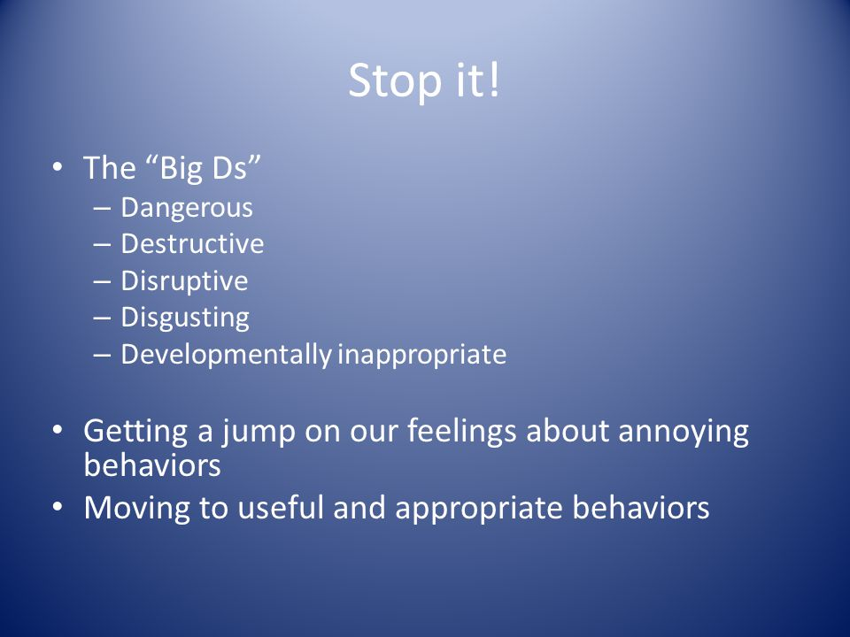"Stop it! The ""Big Ds"" – Dangerous – Destructive – Disruptive – Disgusting – Developmentally inappropriate Getting a jump on our feelings about annoyin"