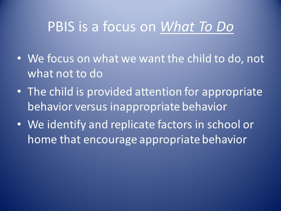 PBIS is a focus on What To Do We focus on what we want the child to do, not what not to do The child is provided attention for appropriate behavior versus inappropriate behavior We identify and replicate factors in school or home that encourage appropriate behavior