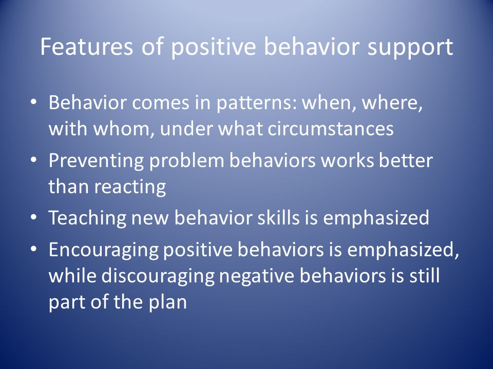 Features of positive behavior support Behavior comes in patterns: when, where, with whom, under what circumstances Preventing problem behaviors works