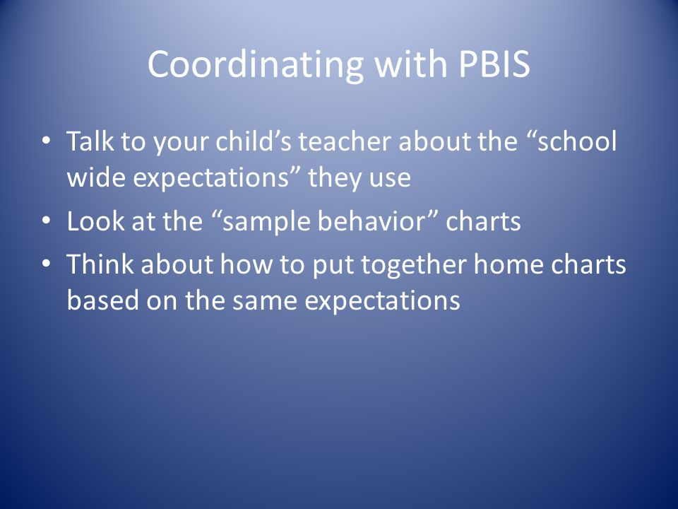 "Coordinating with PBIS Talk to your child's teacher about the ""school wide expectations"" they use Look at the ""sample behavior"" charts Think about how"