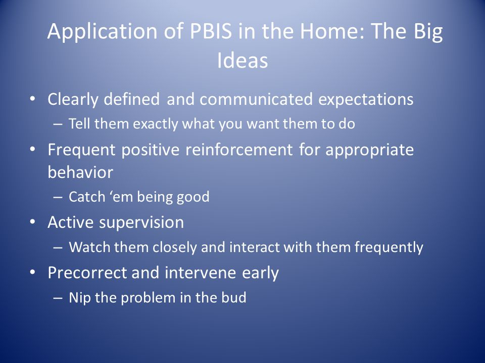 Application of PBIS in the Home: The Big Ideas Clearly defined and communicated expectations – Tell them exactly what you want them to do Frequent positive reinforcement for appropriate behavior – Catch 'em being good Active supervision – Watch them closely and interact with them frequently Precorrect and intervene early – Nip the problem in the bud