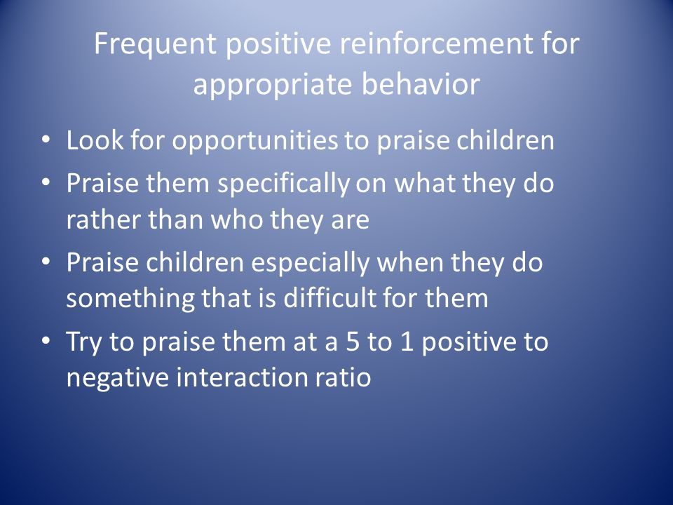 Frequent positive reinforcement for appropriate behavior Look for opportunities to praise children Praise them specifically on what they do rather tha