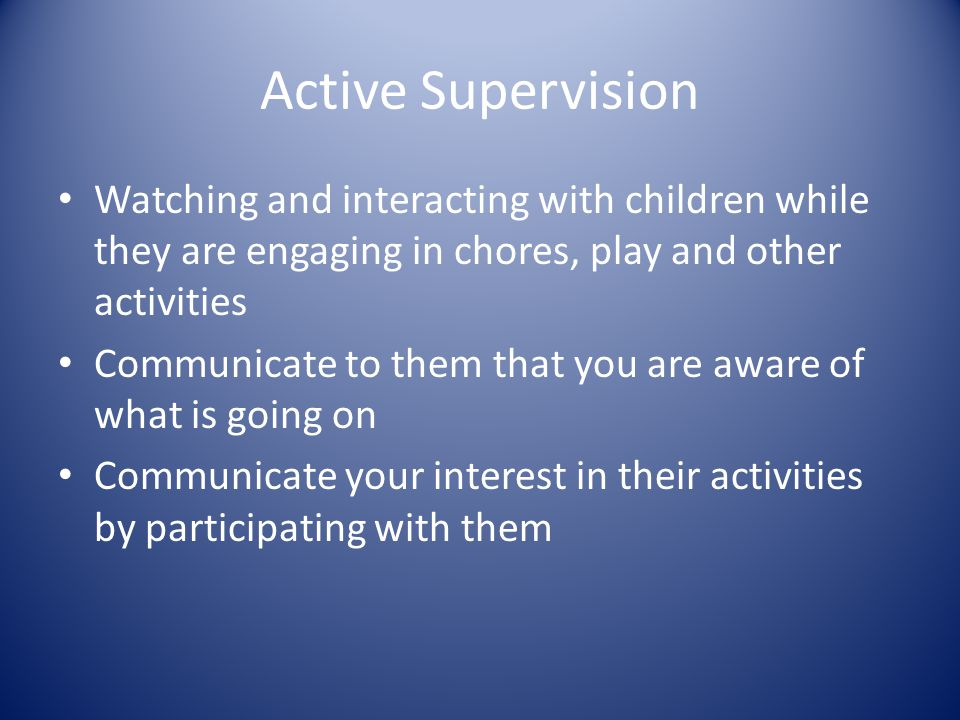 Active Supervision Watching and interacting with children while they are engaging in chores, play and other activities Communicate to them that you ar