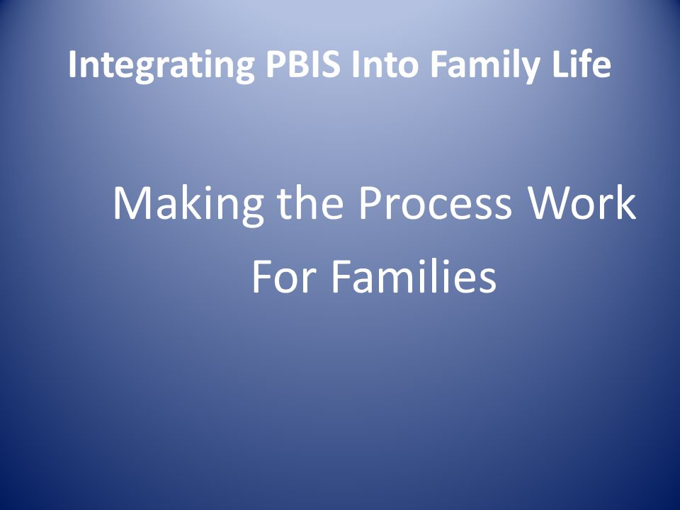 Integrating PBIS Into Family Life Making the Process Work For Families