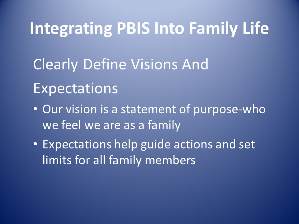 Integrating PBIS Into Family Life Clearly Define Visions And Expectations Our vision is a statement of purpose-who we feel we are as a family Expectations help guide actions and set limits for all family members