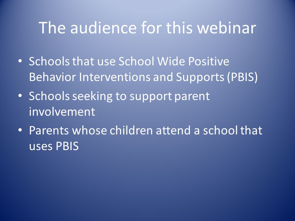 The audience for this webinar Schools that use School Wide Positive Behavior Interventions and Supports (PBIS) Schools seeking to support parent involvement Parents whose children attend a school that uses PBIS