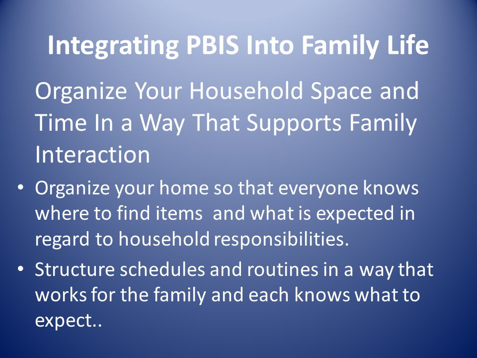 Integrating PBIS Into Family Life Organize Your Household Space and Time In a Way That Supports Family Interaction Organize your home so that everyone