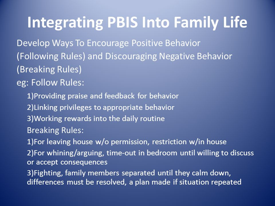Integrating PBIS Into Family Life Develop Ways To Encourage Positive Behavior (Following Rules) and Discouraging Negative Behavior (Breaking Rules) eg: Follow Rules: 1)Providing praise and feedback for behavior 2)Linking privileges to appropriate behavior 3)Working rewards into the daily routine Breaking Rules: 1)For leaving house w/o permission, restriction w/in house 2)For whining/arguing, time-out in bedroom until willing to discuss or accept consequences 3)Fighting, family members separated until they calm down, differences must be resolved, a plan made if situation repeated