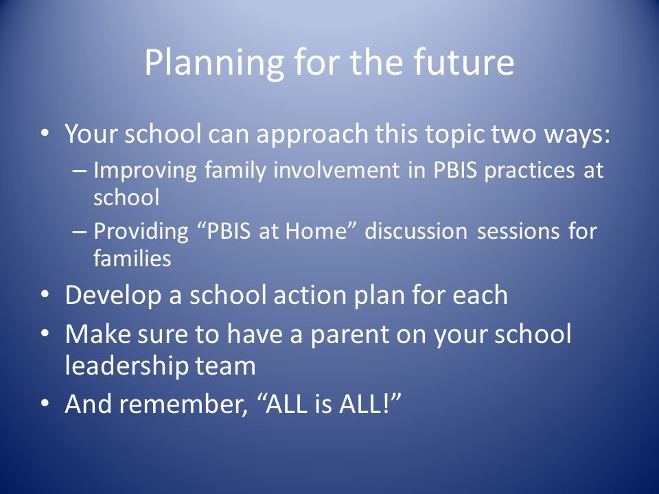 Planning for the future Your school can approach this topic two ways: – Improving family involvement in PBIS practices at school – Providing PBIS at Home discussion sessions for families Develop a school action plan for each Make sure to have a parent on your school leadership team And remember, ALL is ALL!