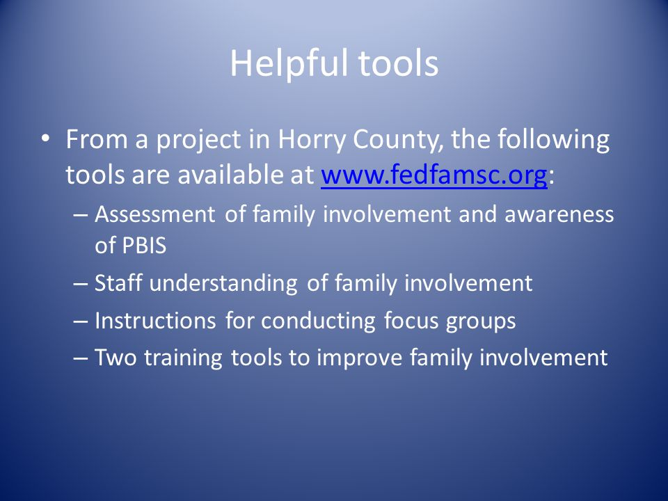 Helpful tools From a project in Horry County, the following tools are available at www.fedfamsc.org:www.fedfamsc.org – Assessment of family involvement and awareness of PBIS – Staff understanding of family involvement – Instructions for conducting focus groups – Two training tools to improve family involvement