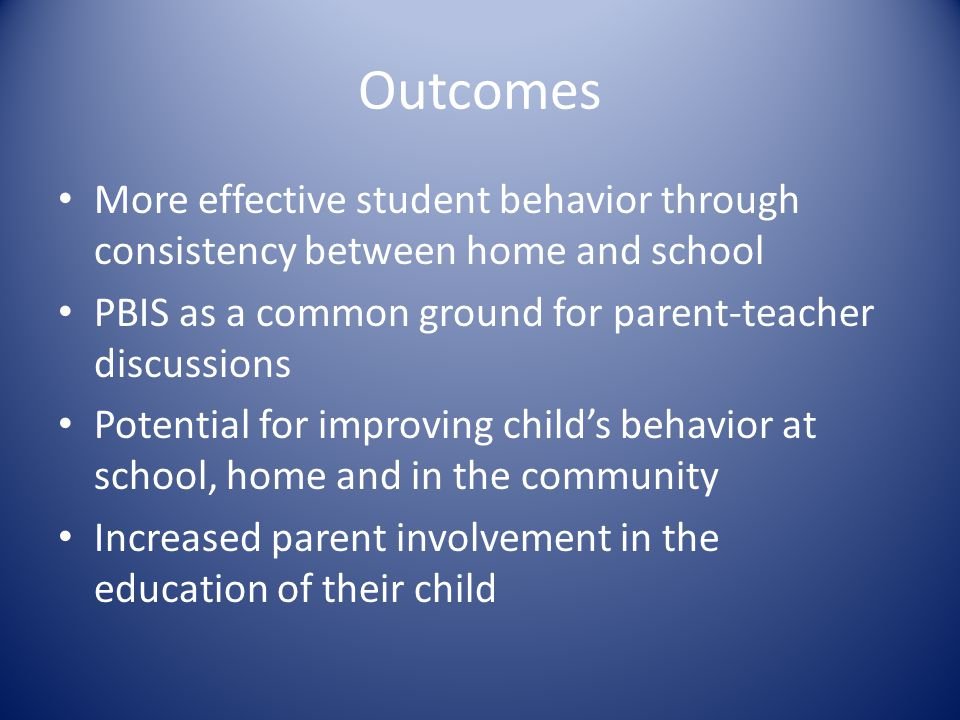 Outcomes More effective student behavior through consistency between home and school PBIS as a common ground for parent-teacher discussions Potential
