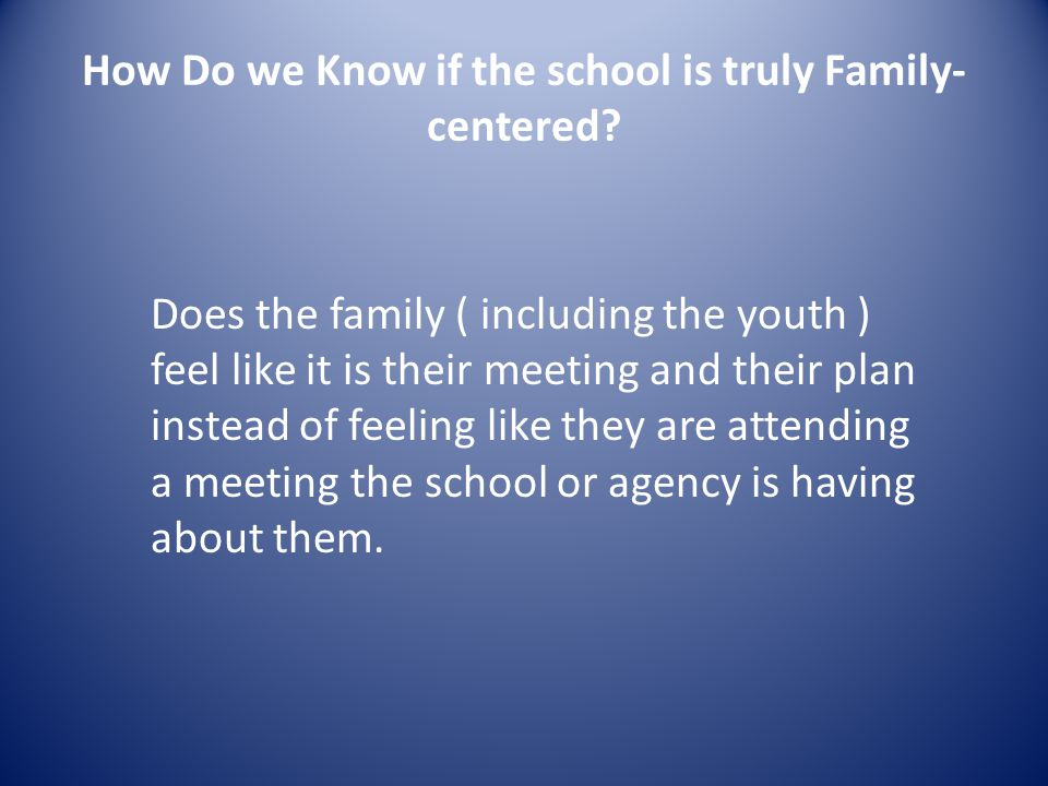 Engaging Families Always start with a conversation ( not a meeting) with the family, getting their trust and permission before talking with others.