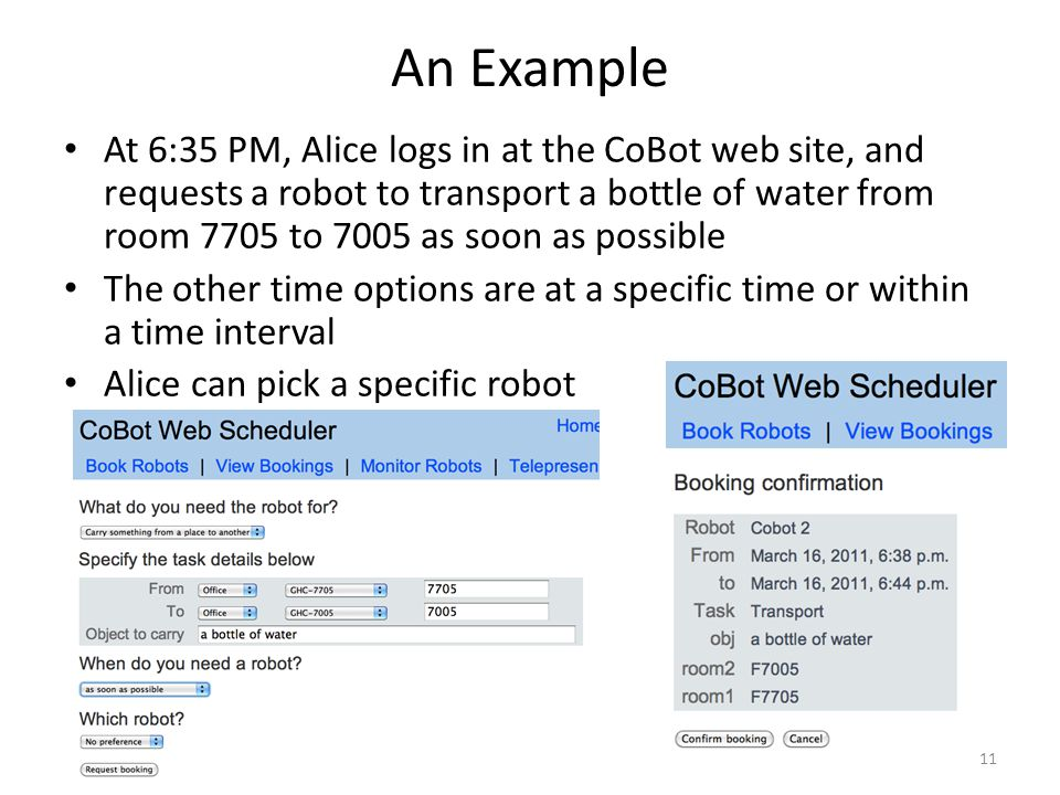 An Example At 6:35 PM, Alice logs in at the CoBot web site, and requests a robot to transport a bottle of water from room 7705 to 7005 as soon as possible The other time options are at a specific time or within a time interval Alice can pick a specific robot 11