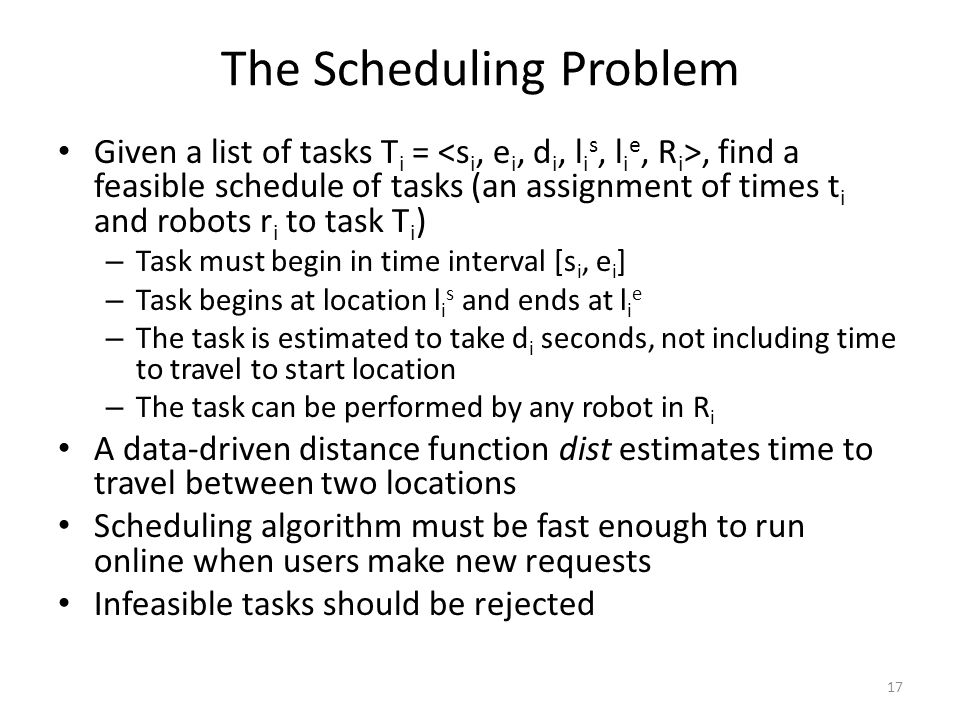 The Scheduling Problem Given a list of tasks T i =, find a feasible schedule of tasks (an assignment of times t i and robots r i to task T i ) – Task must begin in time interval [s i, e i ] – Task begins at location l i s and ends at l i e – The task is estimated to take d i seconds, not including time to travel to start location – The task can be performed by any robot in R i A data-driven distance function dist estimates time to travel between two locations Scheduling algorithm must be fast enough to run online when users make new requests Infeasible tasks should be rejected 17