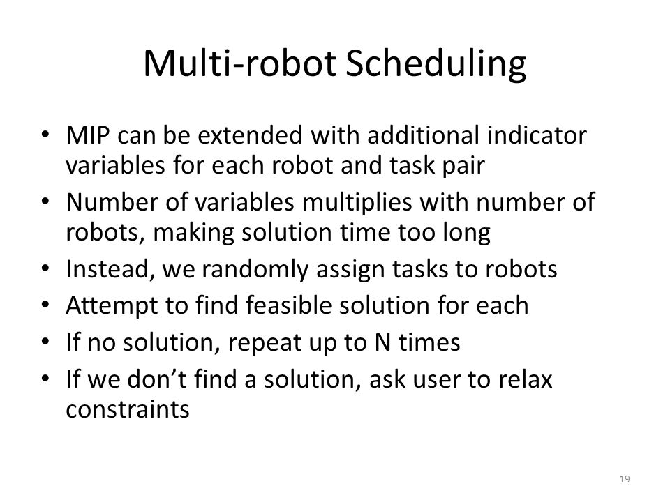 Multi-robot Scheduling MIP can be extended with additional indicator variables for each robot and task pair Number of variables multiplies with number of robots, making solution time too long Instead, we randomly assign tasks to robots Attempt to find feasible solution for each If no solution, repeat up to N times If we don't find a solution, ask user to relax constraints 19