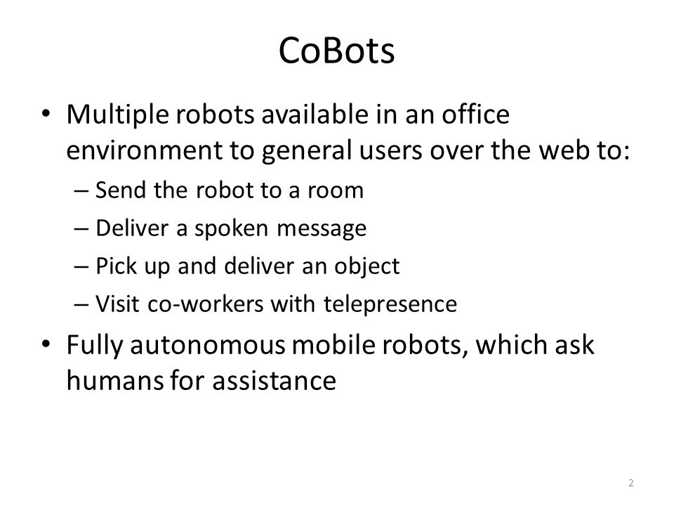 CoBots Multiple robots available in an office environment to general users over the web to: – Send the robot to a room – Deliver a spoken message – Pick up and deliver an object – Visit co-workers with telepresence Fully autonomous mobile robots, which ask humans for assistance 2