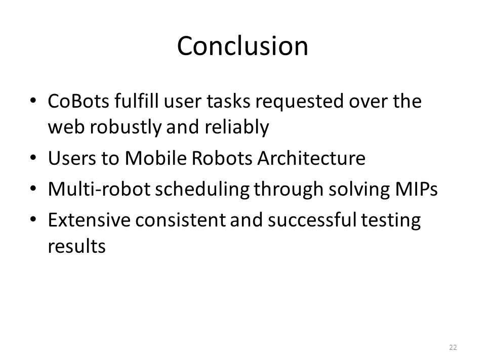 Conclusion CoBots fulfill user tasks requested over the web robustly and reliably Users to Mobile Robots Architecture Multi-robot scheduling through solving MIPs Extensive consistent and successful testing results 22