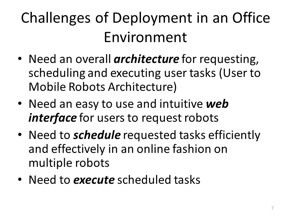 Challenges of Deployment in an Office Environment Need an overall architecture for requesting, scheduling and executing user tasks (User to Mobile Robots Architecture) Need an easy to use and intuitive web interface for users to request robots Need to schedule requested tasks efficiently and effectively in an online fashion on multiple robots Need to execute scheduled tasks 7