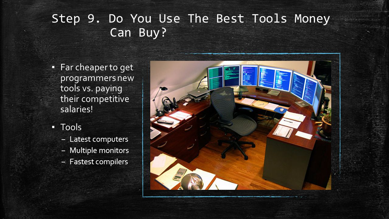 Step 9. Do You Use The Best Tools Money Can Buy. ▪ Far cheaper to get programmers new tools vs.