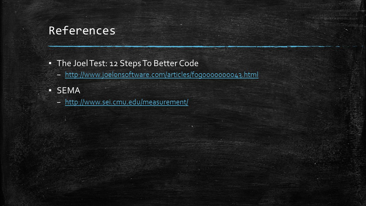 References ▪ The Joel Test: 12 Steps To Better Code – http://www.joelonsoftware.com/articles/fog0000000043.html http://www.joelonsoftware.com/articles/fog0000000043.html ▪ SEMA – http://www.sei.cmu.edu/measurement/ http://www.sei.cmu.edu/measurement/