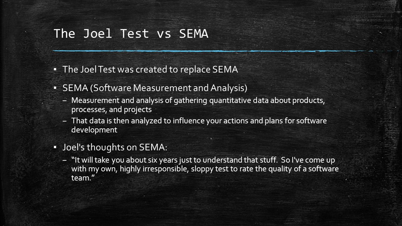The Joel Test vs SEMA ▪ The Joel Test was created to replace SEMA ▪ SEMA (Software Measurement and Analysis) – Measurement and analysis of gathering quantitative data about products, processes, and projects – That data is then analyzed to influence your actions and plans for software development ▪ Joel s thoughts on SEMA: – It will take you about six years just to understand that stuff.