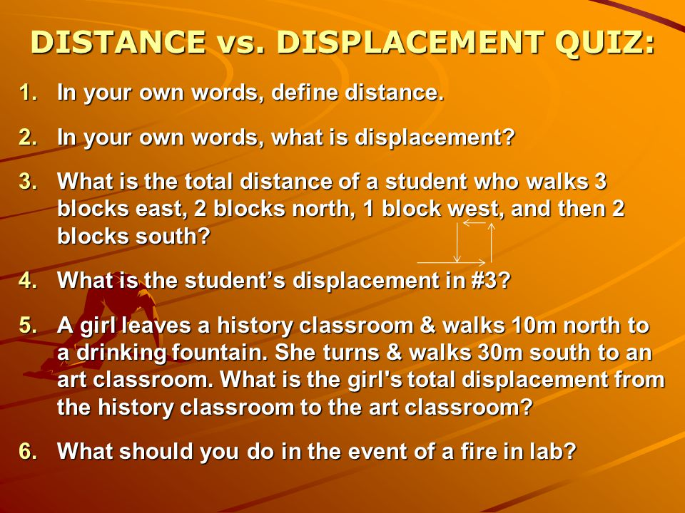 DISTANCE vs. DISPLACEMENT QUIZ: 1.In your own words, define distance. 2.In your own words, what is displacement? 3.What is the total distance of a stu