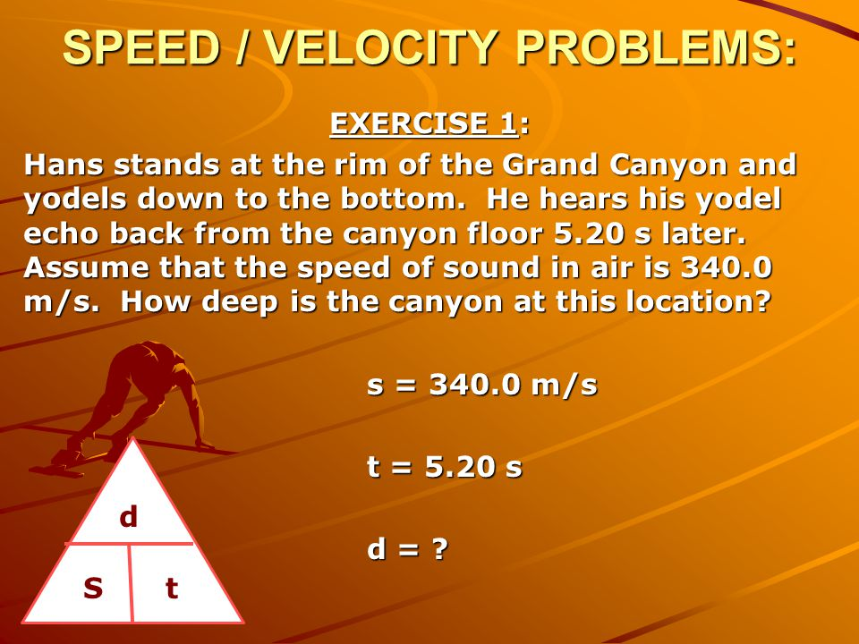 SPEED / VELOCITY PROBLEMS: EXERCISE 1: Hans stands at the rim of the Grand Canyon and yodels down to the bottom. He hears his yodel echo back from the