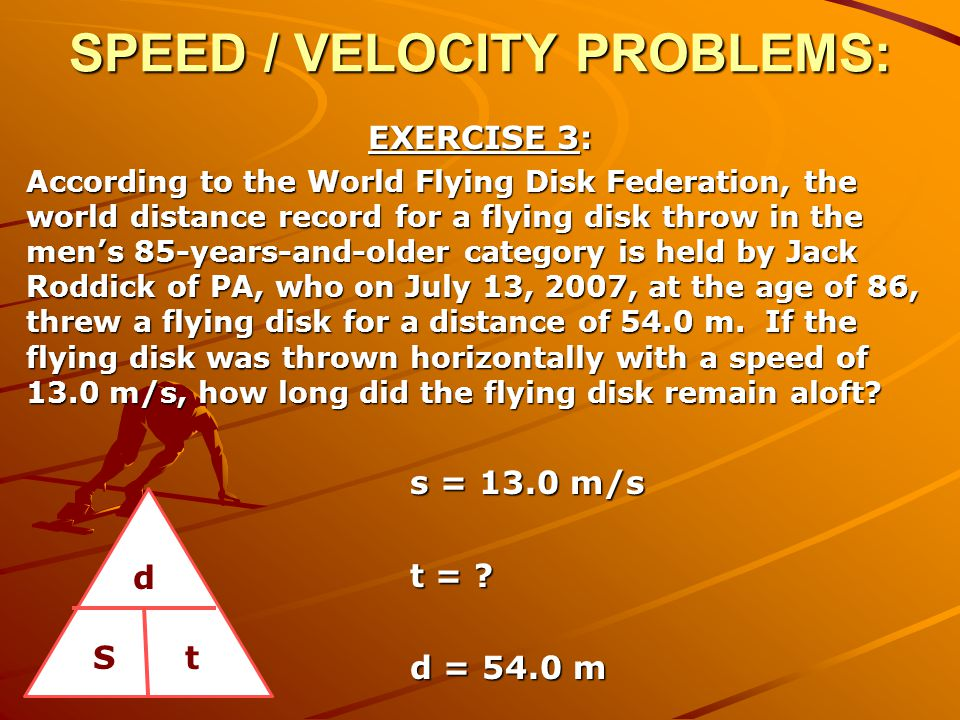 SPEED / VELOCITY PROBLEMS: EXERCISE 3: According to the World Flying Disk Federation, the world distance record for a flying disk throw in the men's 8