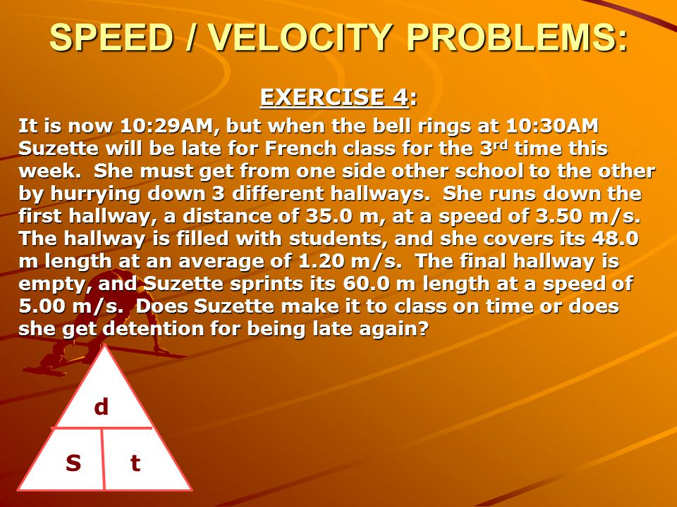 SPEED / VELOCITY PROBLEMS: EXERCISE 4: It is now 10:29AM, but when the bell rings at 10:30AM Suzette will be late for French class for the 3 rd time t
