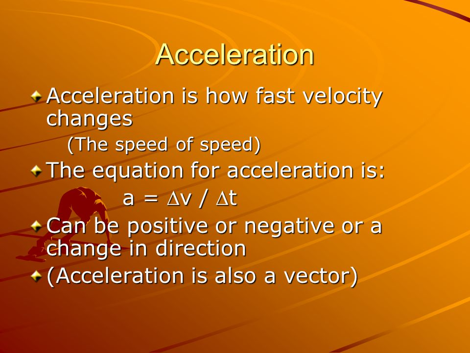 Acceleration Acceleration is how fast velocity changes (The speed of speed) The equation for acceleration is: a = v / t Can be positive or negative