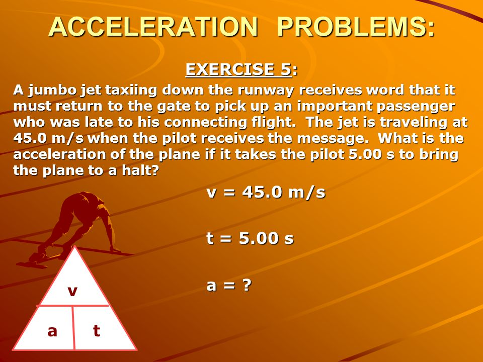 ACCELERATION PROBLEMS: EXERCISE 5: A jumbo jet taxiing down the runway receives word that it must return to the gate to pick up an important passenger