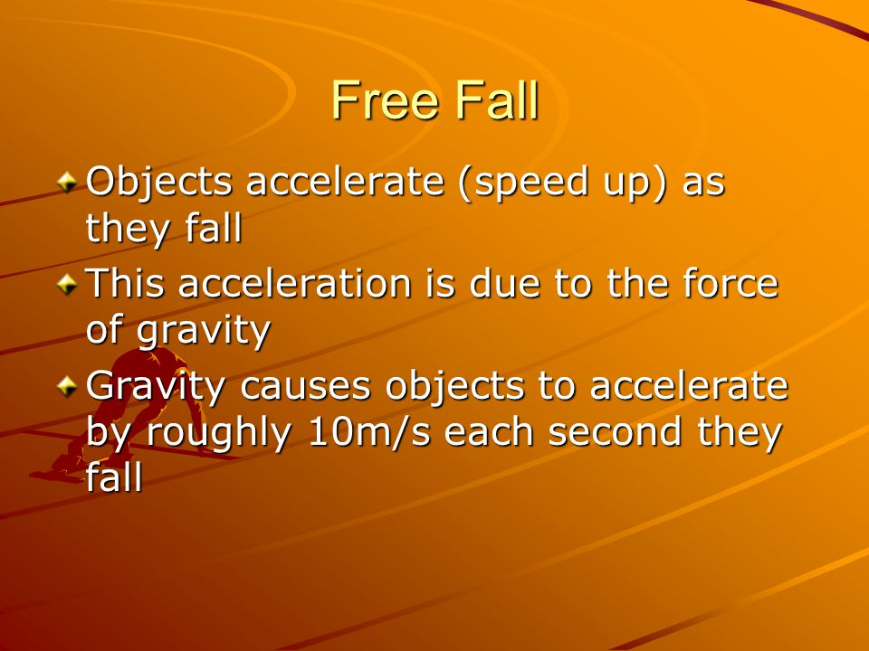 Free Fall Objects accelerate (speed up) as they fall This acceleration is due to the force of gravity Gravity causes objects to accelerate by roughly