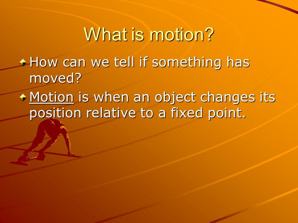 What is motion? How can we tell if something has moved? Motion is when an object changes its position relative to a fixed point.