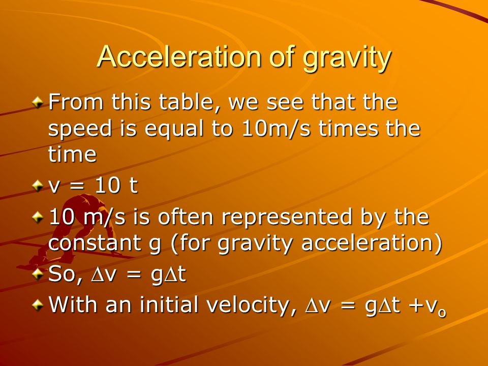 Acceleration of gravity From this table, we see that the speed is equal to 10m/s times the time v = 10 t 10 m/s is often represented by the constant g