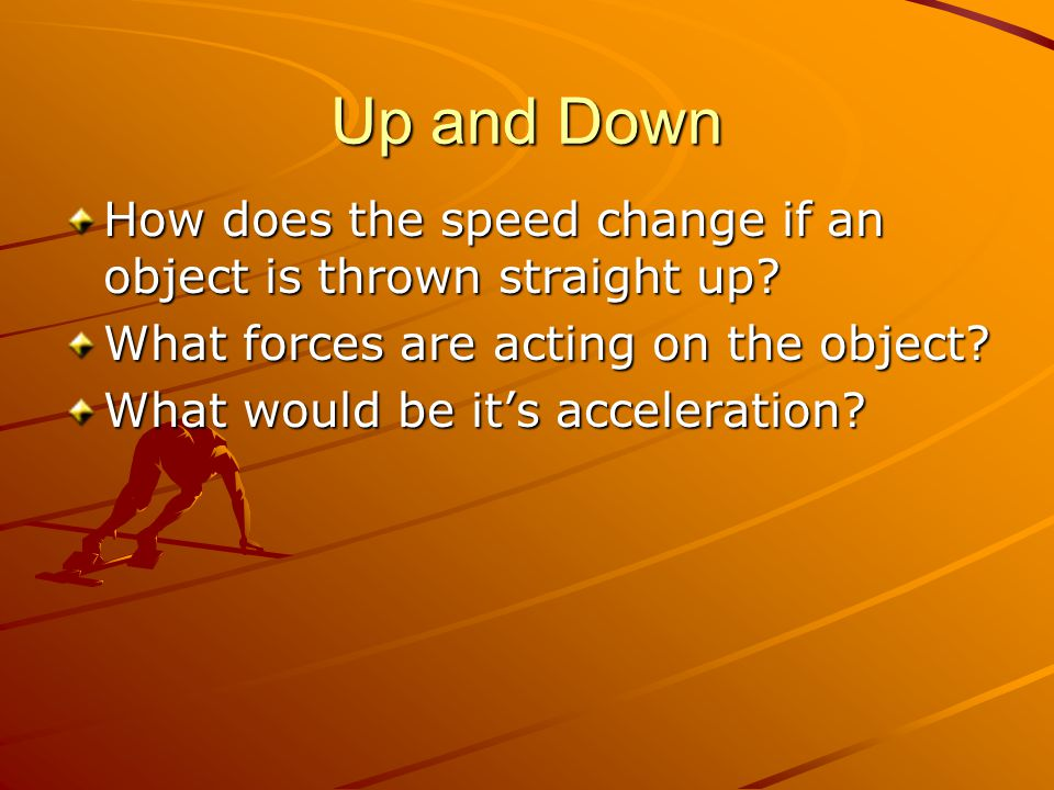 Up and Down How does the speed change if an object is thrown straight up? What forces are acting on the object? What would be it's acceleration?