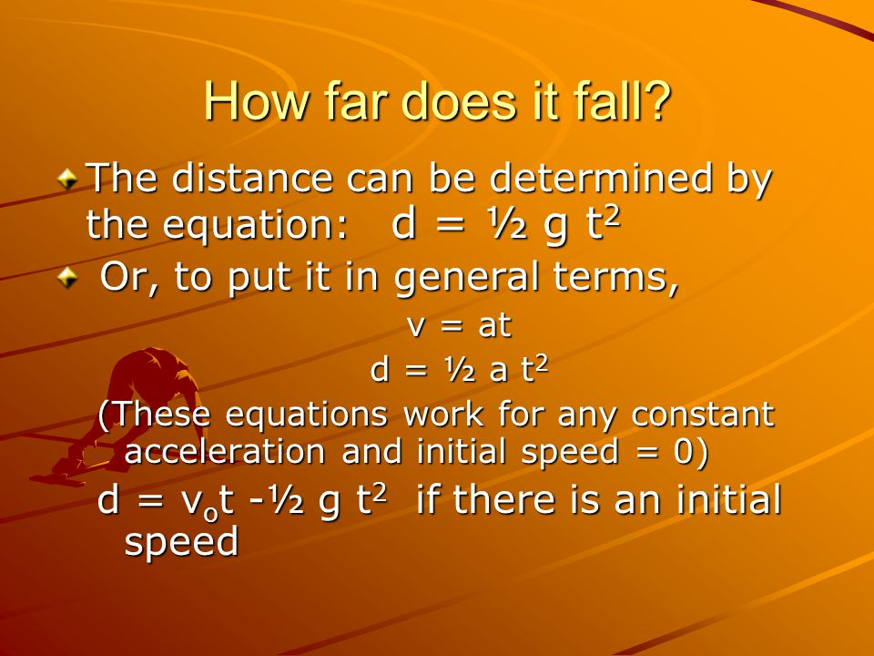 How far does it fall? The distance can be determined by the equation: d = ½ g t 2 Or, to put it in general terms, Or, to put it in general terms, v =