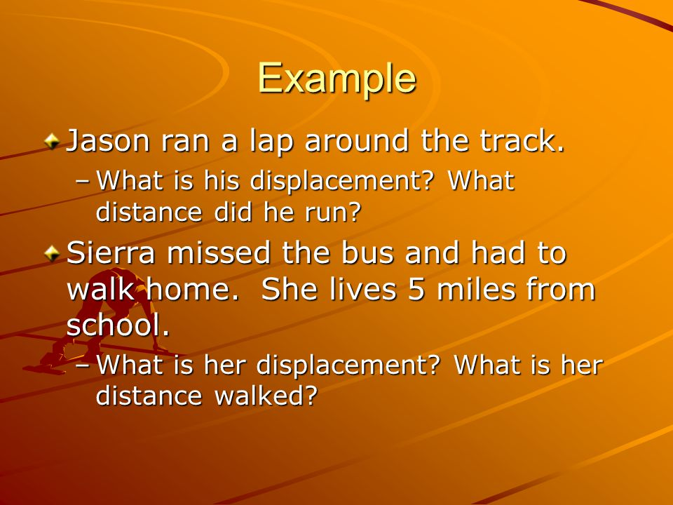 Example Jason ran a lap around the track. –What is his displacement? What distance did he run? Sierra missed the bus and had to walk home. She lives 5