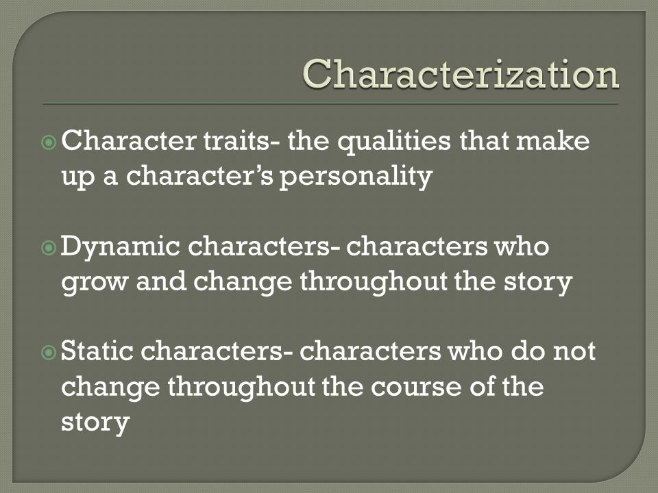  Character traits- the qualities that make up a character's personality  Dynamic characters- characters who grow and change throughout the story  Static characters- characters who do not change throughout the course of the story