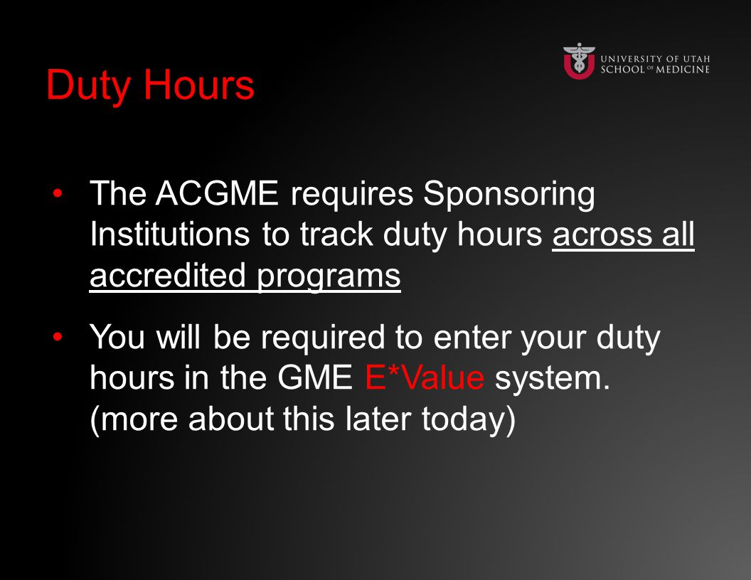 Duty HoursDuty Hours The ACGME requires Sponsoring Institutions to track duty hours across all accredited programs You will be required to enter your duty hours in the GME E*Value system.