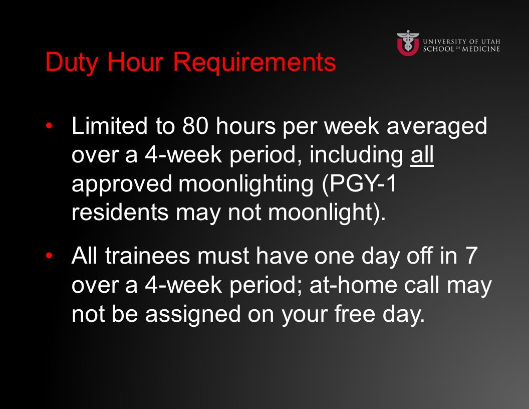 Duty Hour RequirementsDuty Hour Requirements Limited to 80 hours per week averaged over a 4-week period, including all approved moonlighting (PGY-1 residents may not moonlight).