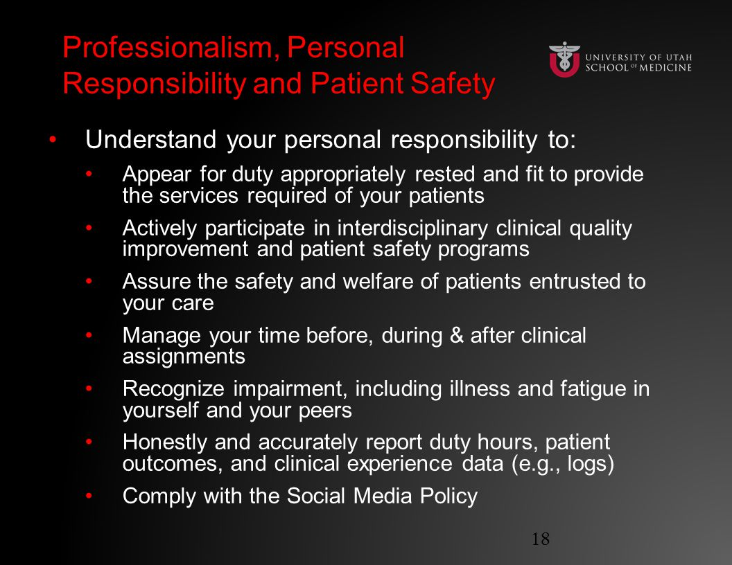 Professionalism, Personal Responsibility and Patient Safety Understand your personal responsibility to: Appear for duty appropriately rested and fit to provide the services required of your patients Actively participate in interdisciplinary clinical quality improvement and patient safety programs Assure the safety and welfare of patients entrusted to your care Manage your time before, during & after clinical assignments Recognize impairment, including illness and fatigue in yourself and your peers Honestly and accurately report duty hours, patient outcomes, and clinical experience data (e.g., logs) Comply with the Social Media Policy 18